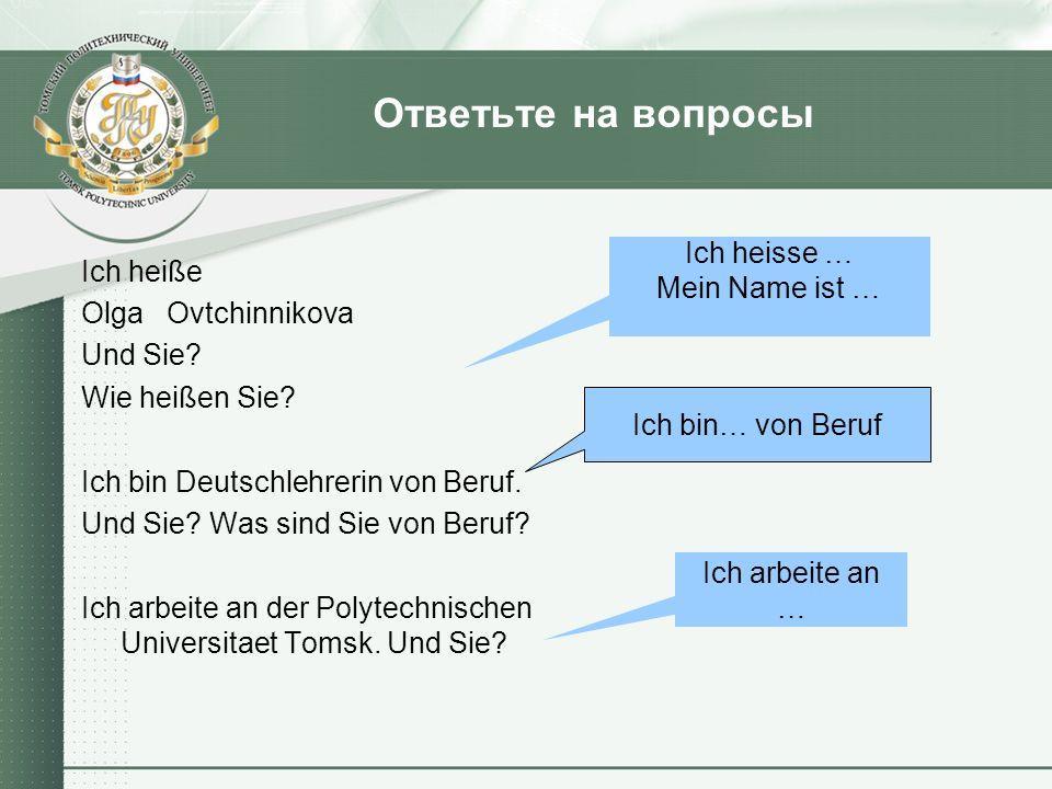 Ответьте на вопросы Ich heiße Olga Ovtchinnikova Und Sie? Wie heißen Sie? Ich bin Deutschlehrerin von Beruf. Und Sie? Was sind Sie von Beruf? Ich arbe