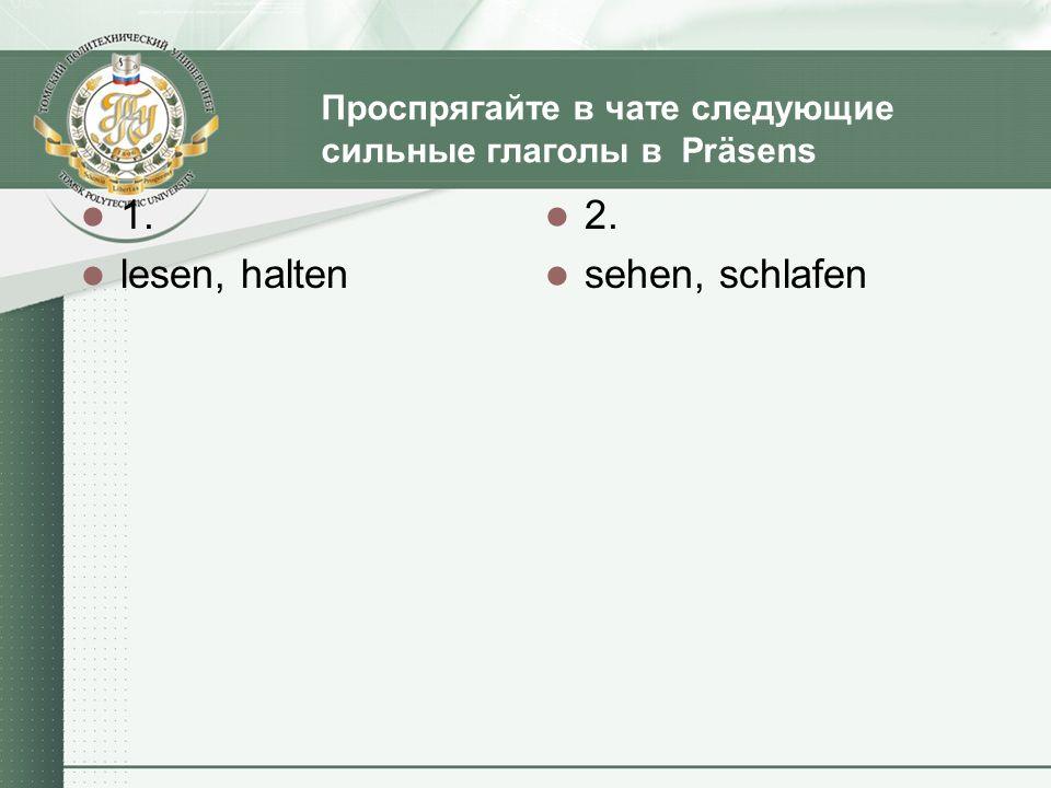 Проспрягайте в чате следующие сильные глаголы в Präsens 1. lesen, halten 2. sehen, schlafen