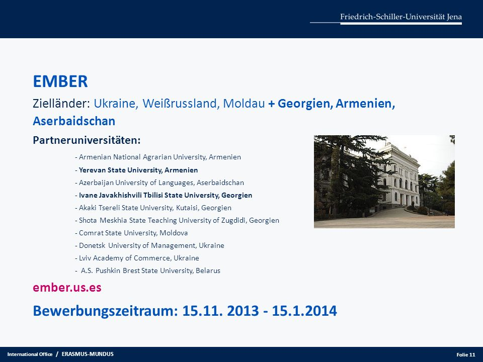 EMBER Zielländer: Ukraine, Weißrussland, Moldau + Georgien, Armenien, Aserbaidschan Partneruniversitäten: - Armenian National Agrarian University, Armenien - Yerevan State University, Armenien - Azerbaijan University of Languages, Aserbaidschan - Ivane Javakhishvili Tbilisi State University, Georgien - Akaki Tsereli State University, Kutaisi, Georgien - Shota Meskhia State Teaching University of Zugdidi, Georgien - Comrat State University, Moldova - Donetsk University of Management, Ukraine - Lviv Academy of Commerce, Ukraine - A.S.
