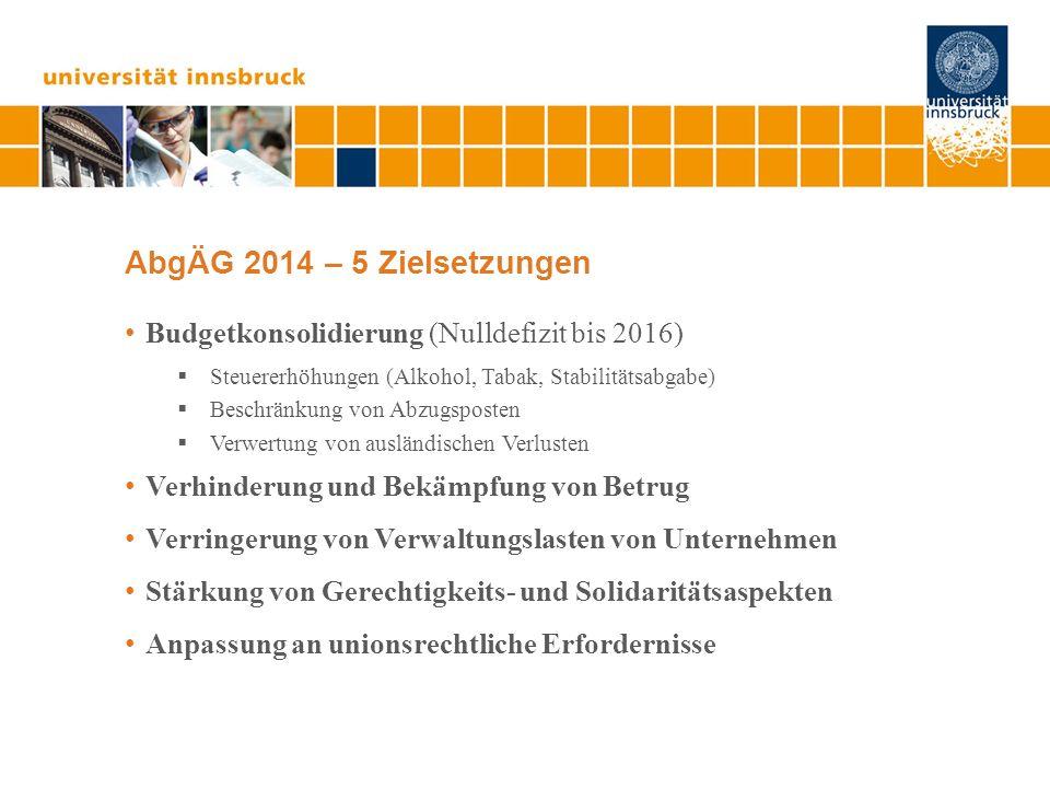 AbgÄG 2014 – 5 Zielsetzungen Budgetkonsolidierung (Nulldefizit bis 2016) Steuererhöhungen (Alkohol, Tabak, Stabilitätsabgabe) Beschränkung von Abzugsposten Verwertung von ausländischen Verlusten Verhinderung und Bekämpfung von Betrug Verringerung von Verwaltungslasten von Unternehmen Stärkung von Gerechtigkeits- und Solidaritätsaspekten Anpassung an unionsrechtliche Erfordernisse