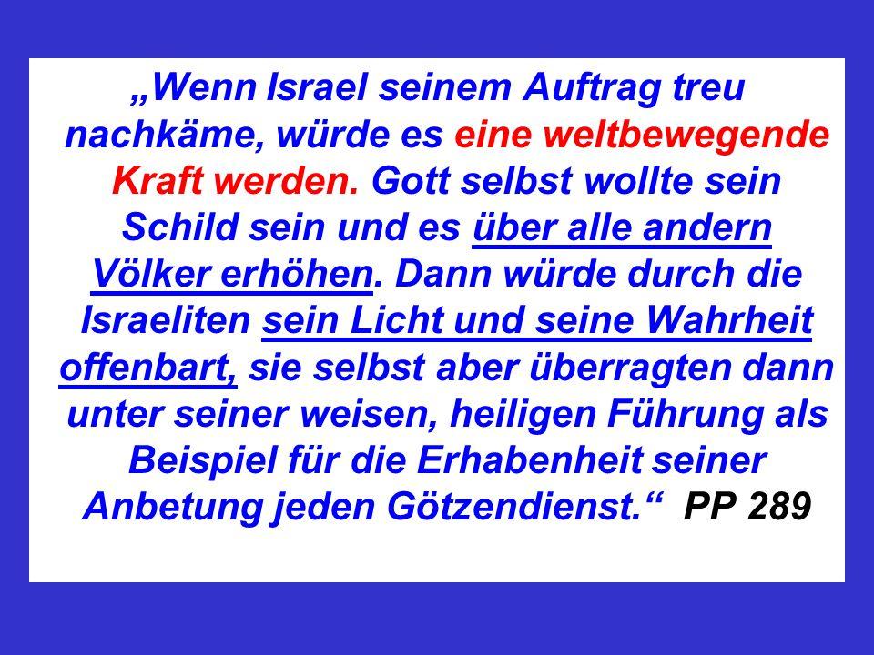 Wenn Israel seinem Auftrag treu nachkäme, würde es eine weltbewegende Kraft werden. Gott selbst wollte sein Schild sein und es über alle andern Völker