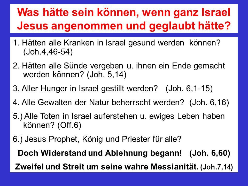 Was hätte sein können, wenn ganz Israel Jesus angenommen und geglaubt hätte? 1. Hätten alle Kranken in Israel gesund werden können? (Joh.4,46-54) 2. H