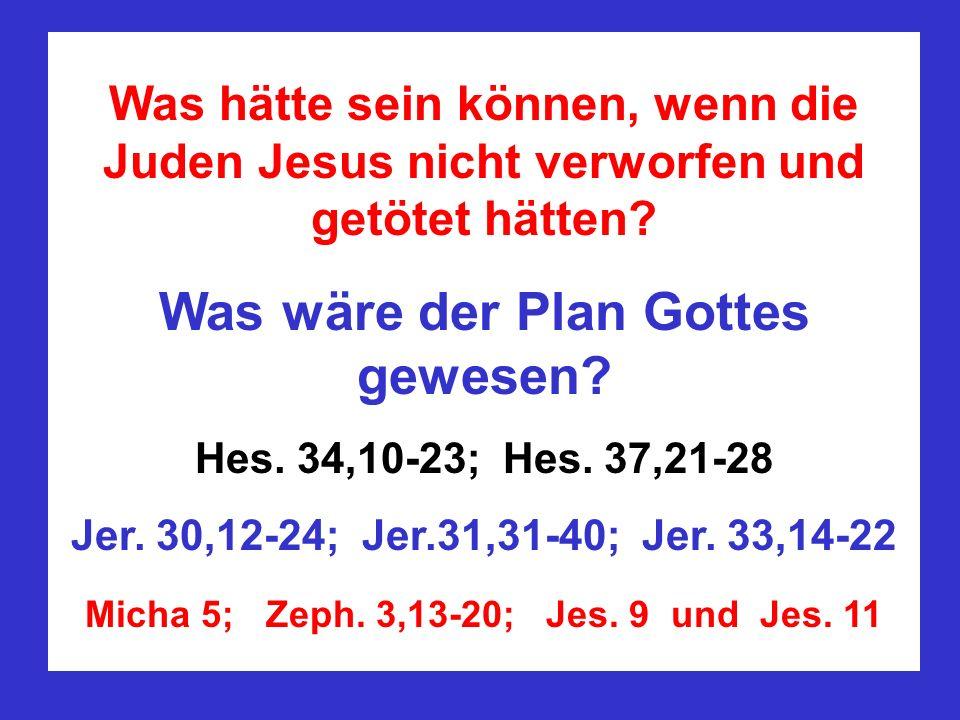 Was hätte sein können, wenn die Juden Jesus nicht verworfen und getötet hätten? Was wäre der Plan Gottes gewesen? Hes. 34,10-23; Hes. 37,21-28 Jer. 30