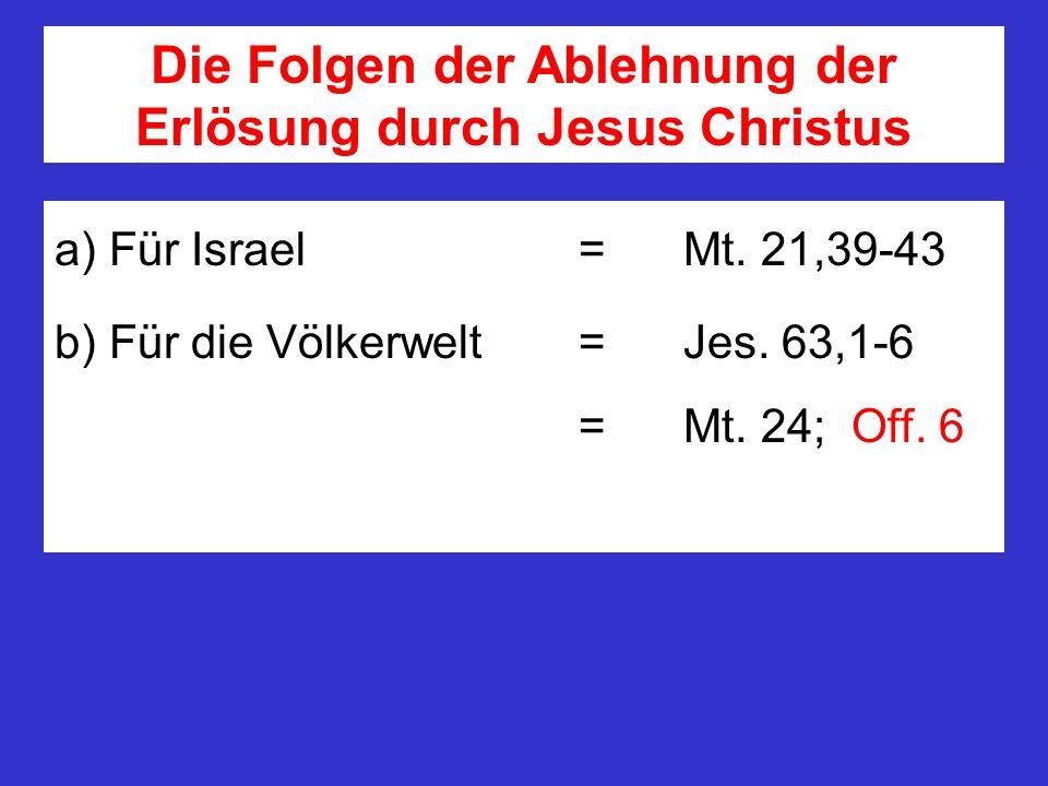 Die Folgen der Ablehnung der Erlösung durch Jesus Christus a) Für Israel = Mt. 21,39-43 b) Für die Völkerwelt = Jes. 63,1-6 = Mt. 24; Off. 6