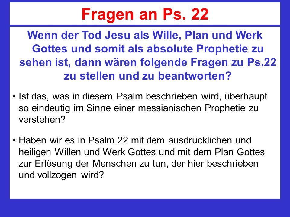 Fragen an Ps. 22 Wenn der Tod Jesu als Wille, Plan und Werk Gottes und somit als absolute Prophetie zu sehen ist, dann wären folgende Fragen zu Ps.22