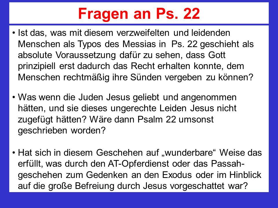 Fragen an Ps. 22 Ist das, was mit diesem verzweifelten und leidenden Menschen als Typos des Messias in Ps. 22 geschieht als absolute Voraussetzung daf