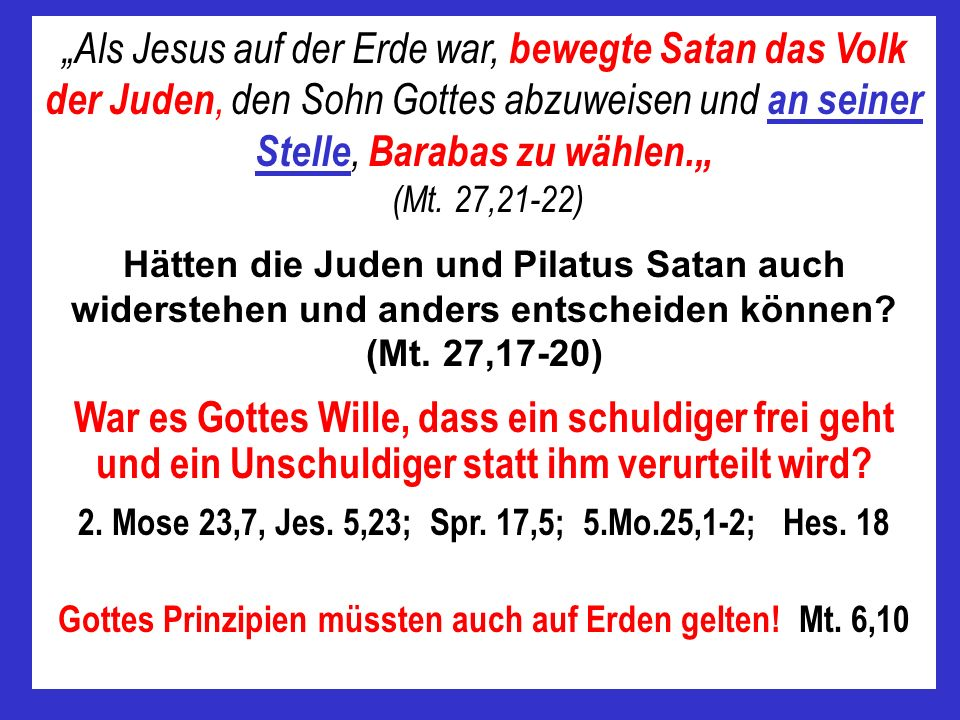 Als Jesus auf der Erde war, bewegte Satan das Volk der Juden, den Sohn Gottes abzuweisen und an seiner Stelle, Barabas zu wählen. (Mt. 27,21-22) Hätte
