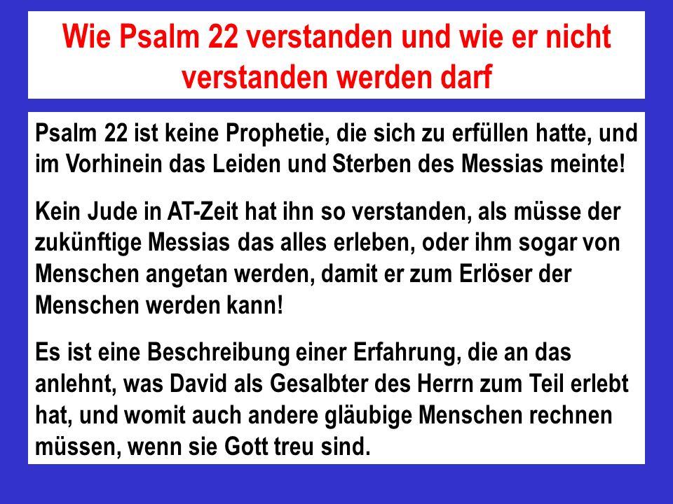 Wie Psalm 22 verstanden und wie er nicht verstanden werden darf Psalm 22 ist keine Prophetie, die sich zu erfüllen hatte, und im Vorhinein das Leiden