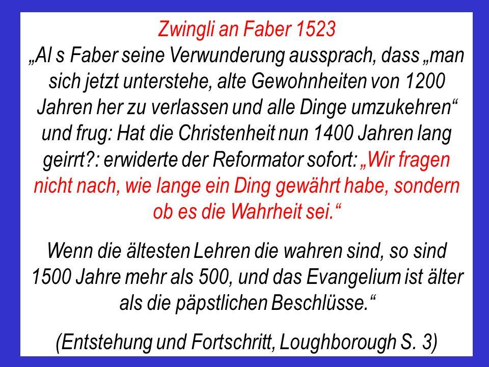 Zwingli an Faber 1523 Al s Faber seine Verwunderung aussprach, dass man sich jetzt unterstehe, alte Gewohnheiten von 1200 Jahren her zu verlassen und