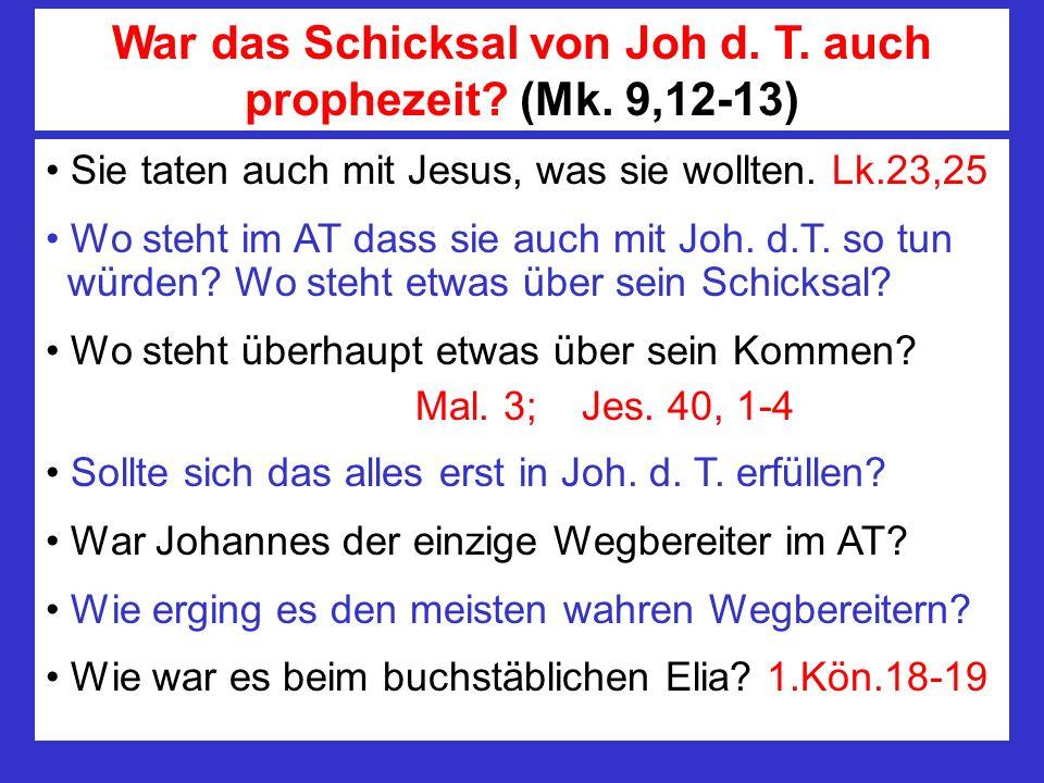 Sie taten auch mit Jesus, was sie wollten. Lk.23,25 Wo steht im AT dass sie auch mit Joh. d.T. so tun würden? Wo steht etwas über sein Schicksal? Wo s
