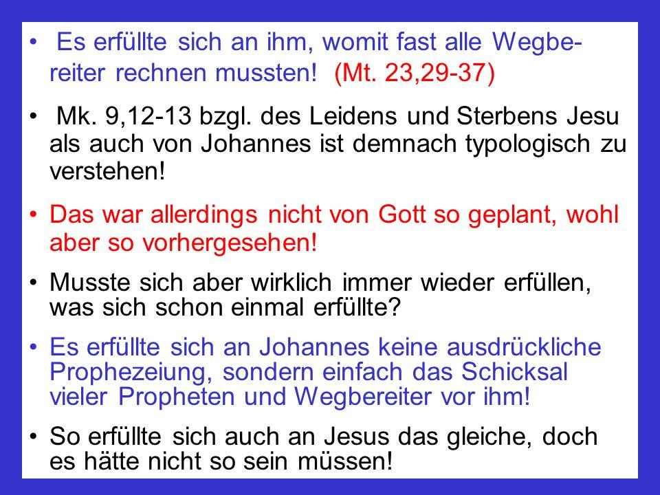 Es erfüllte sich an ihm, womit fast alle Wegbe- reiter rechnen mussten! (Mt. 23,29-37) Mk. 9,12-13 bzgl. des Leidens und Sterbens Jesu als auch von Jo