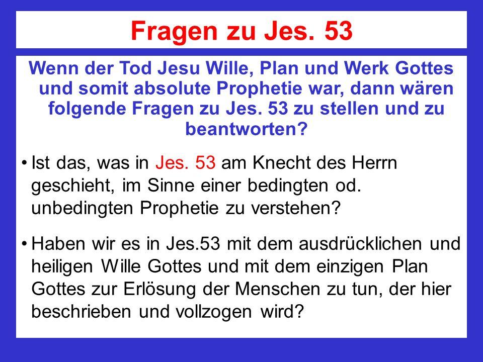 Fragen zu Jes. 53 Wenn der Tod Jesu Wille, Plan und Werk Gottes und somit absolute Prophetie war, dann wären folgende Fragen zu Jes. 53 zu stellen und