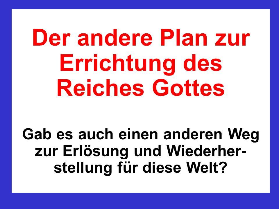 Der andere Plan zur Errichtung des Reiches Gottes Gab es auch einen anderen Weg zur Erlösung und Wiederher- stellung für diese Welt?