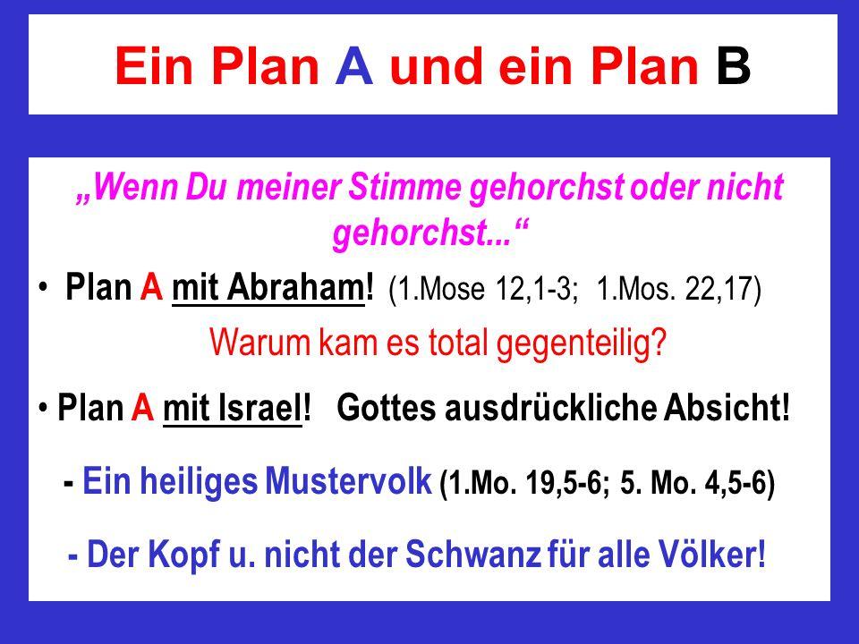Ein Plan A und ein Plan B Wenn Du meiner Stimme gehorchst oder nicht gehorchst... Plan A mit Abraham! (1.Mose 12,1-3; 1.Mos. 22,17) Warum kam es total