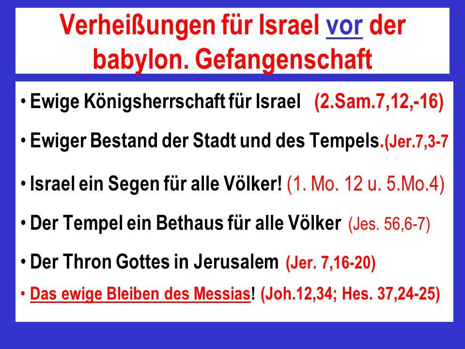 Verheißungen für Israel vor der babylon. Gefangenschaft Ewige Königsherrschaft für Israel (2.Sam.7,12,-16) Ewiger Bestand der Stadt und des Tempels. (