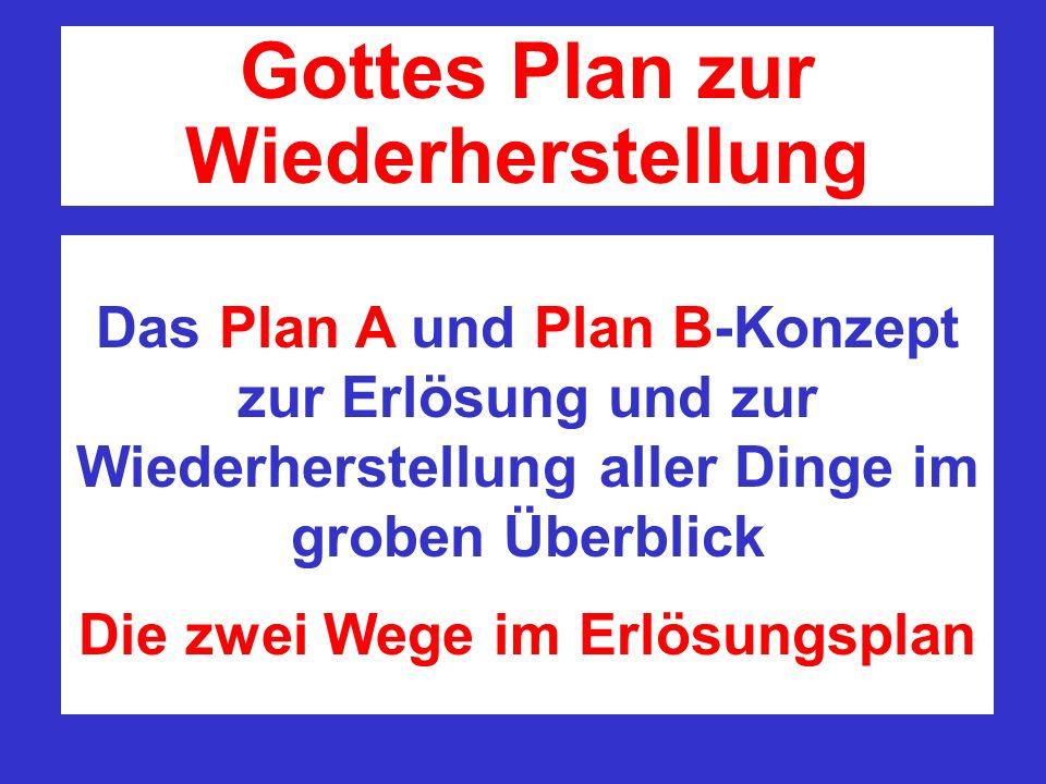 Das Plan A und Plan B-Konzept zur Erlösung und zur Wiederherstellung aller Dinge im groben Überblick Die zwei Wege im Erlösungsplan Gottes Plan zur Wi
