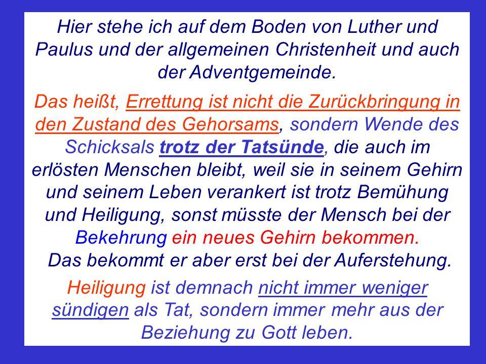 Hier stehe ich auf dem Boden von Luther und Paulus und der allgemeinen Christenheit und auch der Adventgemeinde. Das heißt, Errettung ist nicht die Zu