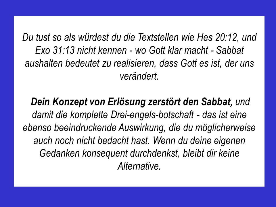 Du tust so als würdest du die Textstellen wie Hes 20:12, und Exo 31:13 nicht kennen - wo Gott klar macht - Sabbat aushalten bedeutet zu realisieren, d