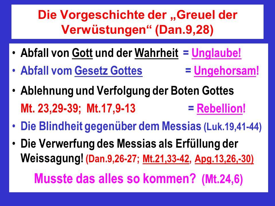 Die Vorgeschichte der Greuel der Verwüstungen (Dan.9,28) Abfall von Gott und der Wahrheit = Unglaube! Abfall vom Gesetz Gottes = Ungehorsam! Ablehnung