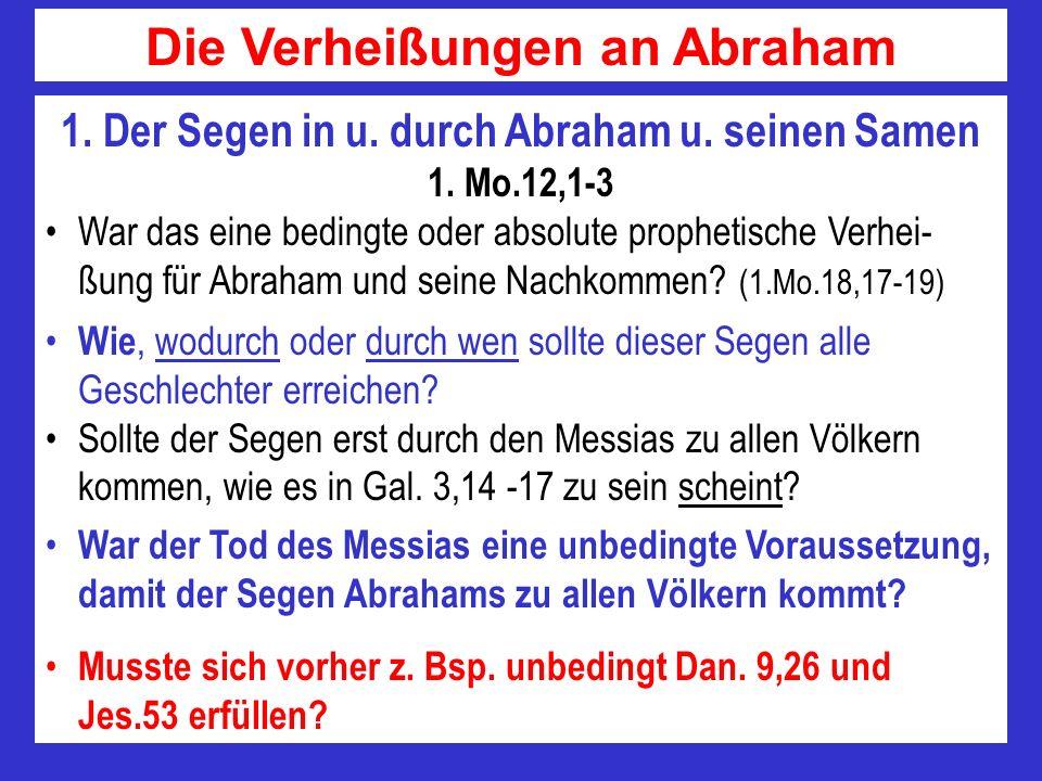 1. Der Segen in u. durch Abraham u. seinen Samen 1. Mo.12,1-3 War das eine bedingte oder absolute prophetische Verhei- ßung für Abraham und seine Nach