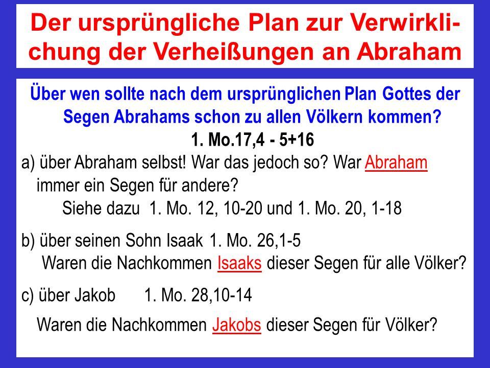 Über wen sollte nach dem ursprünglichen Plan Gottes der Segen Abrahams schon zu allen Völkern kommen? 1. Mo.17,4 - 5+16 a) über Abraham selbst! War da