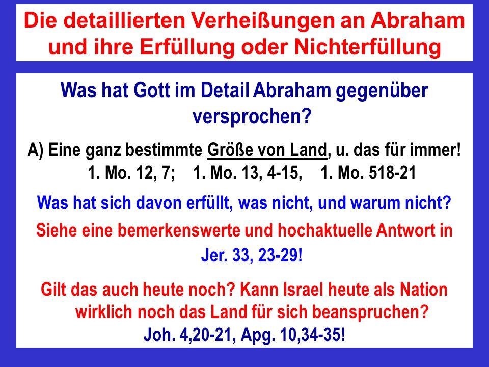 Was hat Gott im Detail Abraham gegenüber versprochen? A) Eine ganz bestimmte Größe von Land, u. das für immer! 1. Mo. 12, 7; 1. Mo. 13, 4-15, 1. Mo. 5