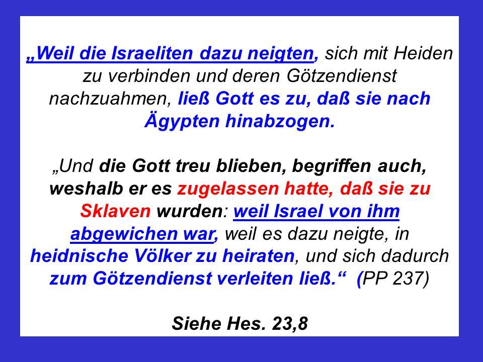 Weil die Israeliten dazu neigten, sich mit Heiden zu verbinden und deren Götzendienst nachzuahmen, ließ Gott es zu, daß sie nach Ägypten hinabzogen. U