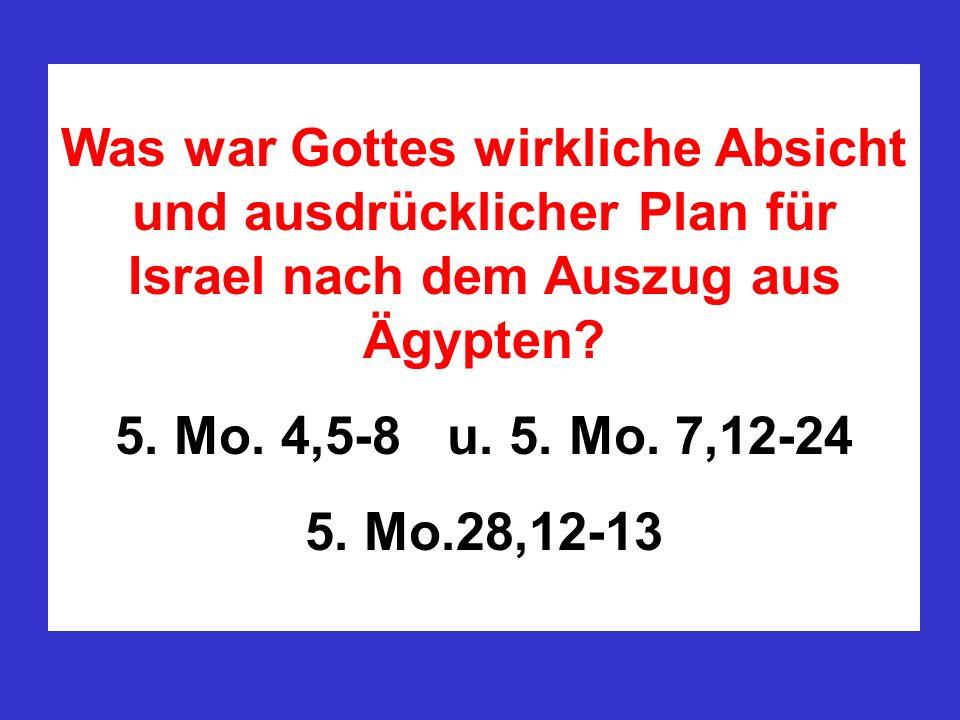 Was war Gottes wirkliche Absicht und ausdrücklicher Plan für Israel nach dem Auszug aus Ägypten? 5. Mo. 4,5-8 u. 5. Mo. 7,12-24 5. Mo.28,12-13