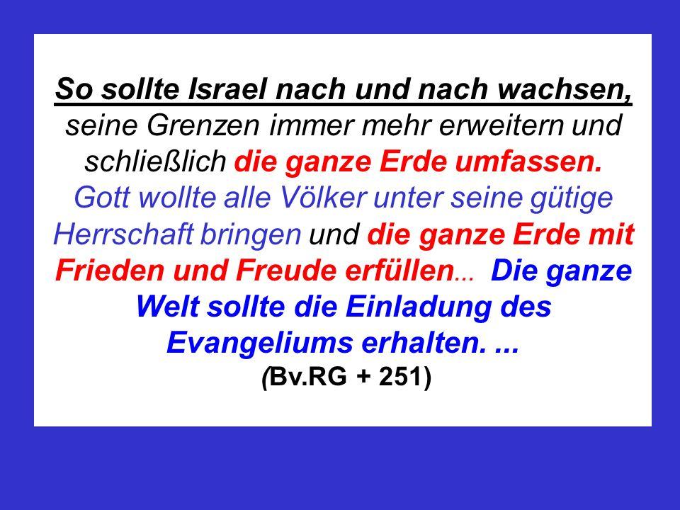 So sollte Israel nach und nach wachsen, seine Grenzen immer mehr erweitern und schließlich die ganze Erde umfassen. Gott wollte alle Völker unter sein