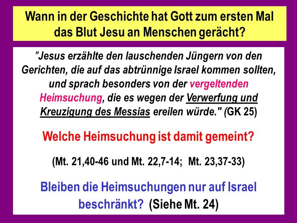 Jesus erzählte den lauschenden Jüngern von den Gerichten, die auf das abtrünnige Israel kommen sollten, und sprach besonders von der vergeltenden Heimsuchung, die es wegen der Verwerfung und Kreuzigung des Messias ereilen würde. ( GK 25) Welche Heimsuchung ist damit gemeint.