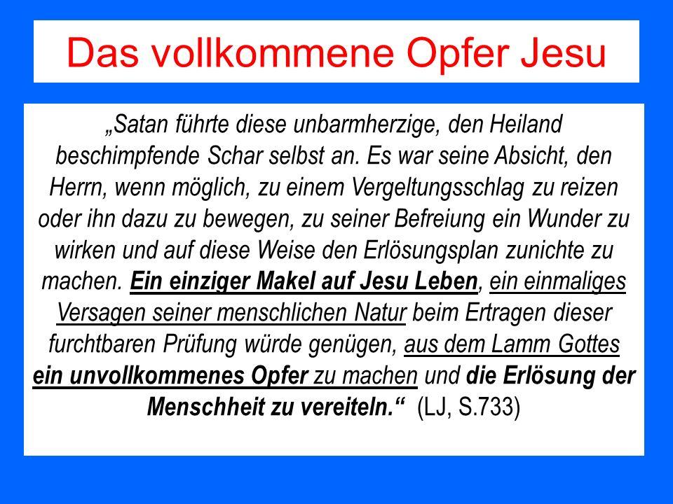 Das vollkommene Opfer Jesu Satan führte diese unbarmherzige, den Heiland beschimpfende Schar selbst an. Es war seine Absicht, den Herrn, wenn möglich,