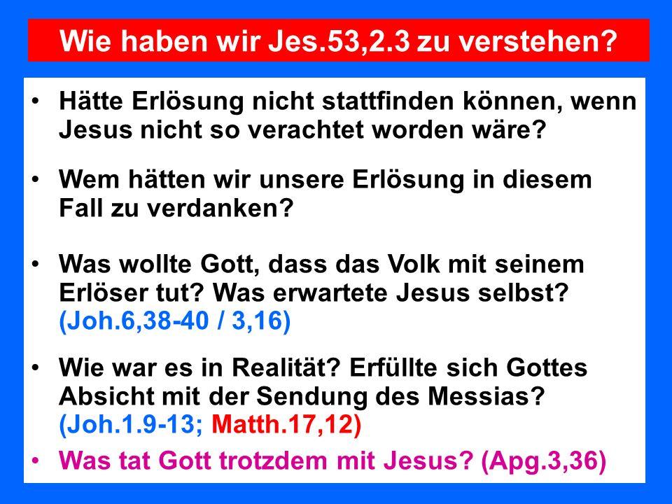 Wie haben wir Jes.53,2.3 zu verstehen? Hätte Erlösung nicht stattfinden können, wenn Jesus nicht so verachtet worden wäre? Wem hätten wir unsere Erlös