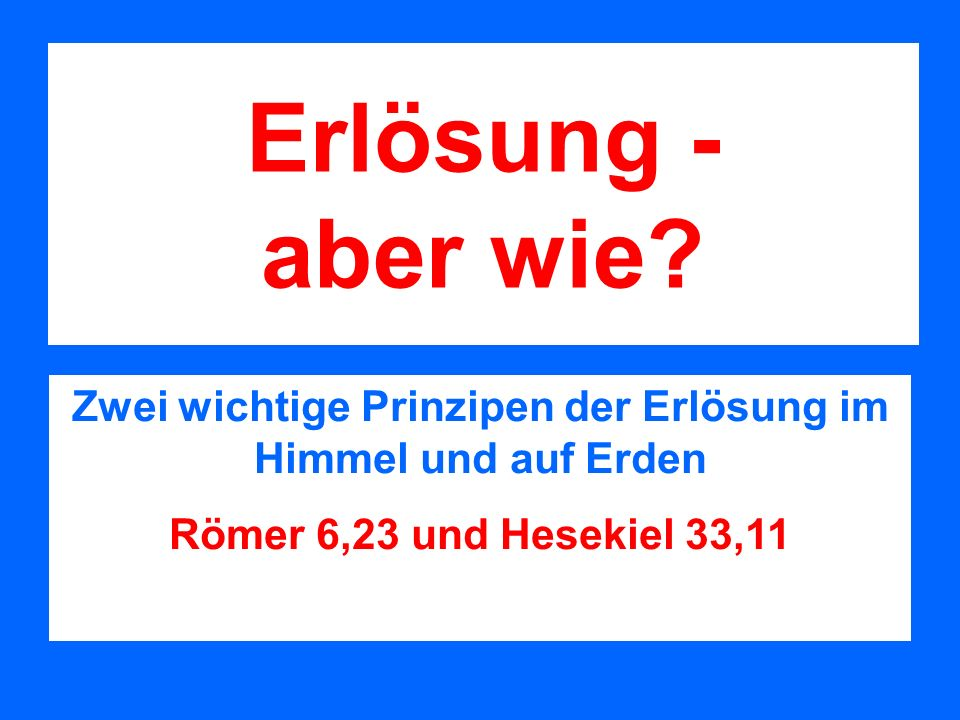 Erlösung - aber wie? Zwei wichtige Prinzipen der Erlösung im Himmel und auf Erden Römer 6,23 und Hesekiel 33,11