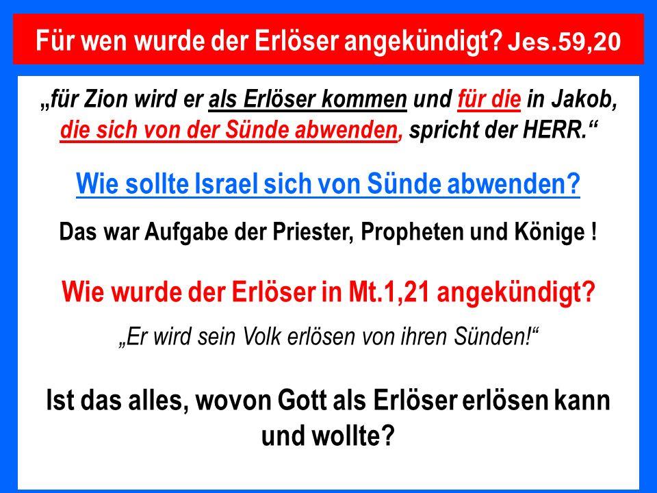 Für wen wurde der Erlöser angekündigt? Jes.59,20 für Zion wird er als Erlöser kommen und für die in Jakob, die sich von der Sünde abwenden, spricht de
