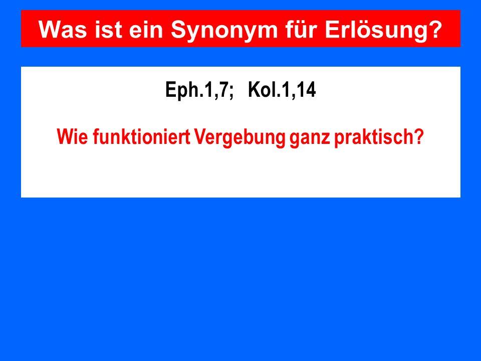 Was ist ein Synonym für Erlösung? Eph.1,7; Kol.1,14 Wie funktioniert Vergebung ganz praktisch?