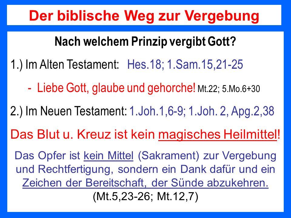 Nach welchem Prinzip vergibt Gott? 1.) Im Alten Testament: Hes.18; 1.Sam.15,21-25 - Liebe Gott, glaube und gehorche! Mt.22; 5.Mo.6+30 2.) Im Neuen Tes