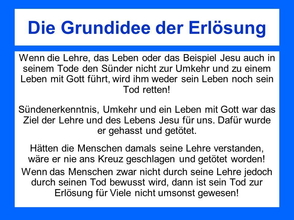 Die Grundidee der Erlösung Wenn die Lehre, das Leben oder das Beispiel Jesu auch in seinem Tode den Sünder nicht zur Umkehr und zu einem Leben mit Got