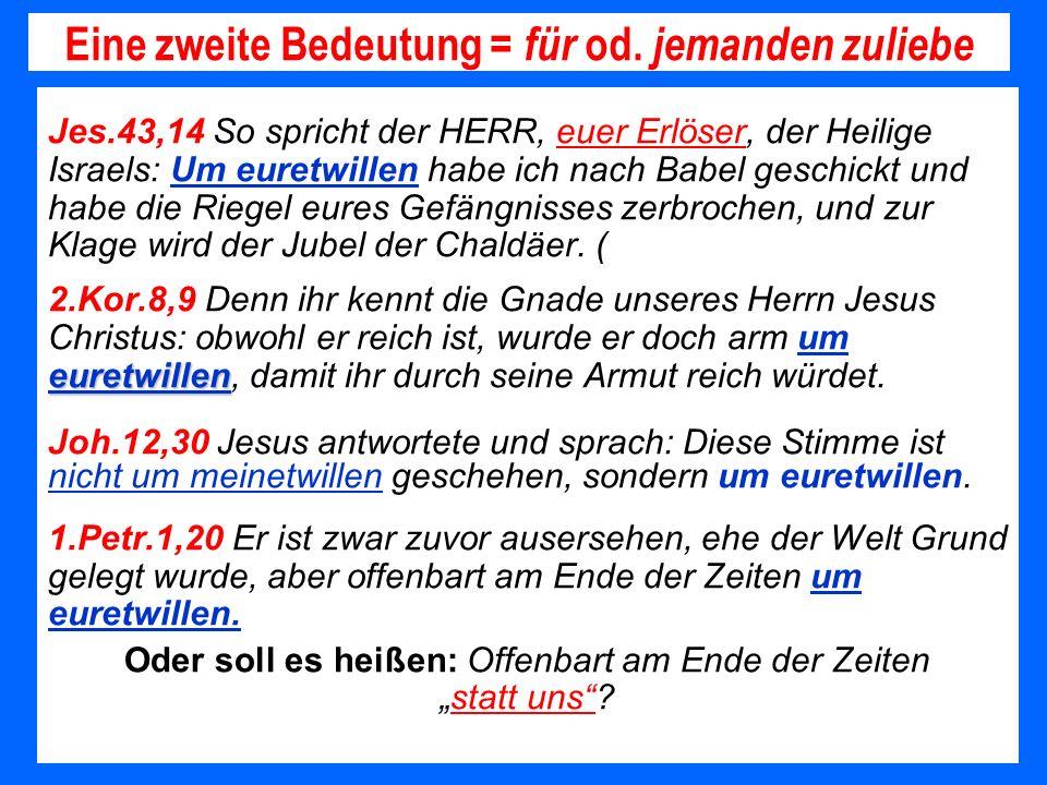 Eine zweite Bedeutung = für od. jemanden zuliebe Jes.43,14 So spricht der HERR, euer Erlöser, der Heilige Israels: Um euretwillen habe ich nach Babel