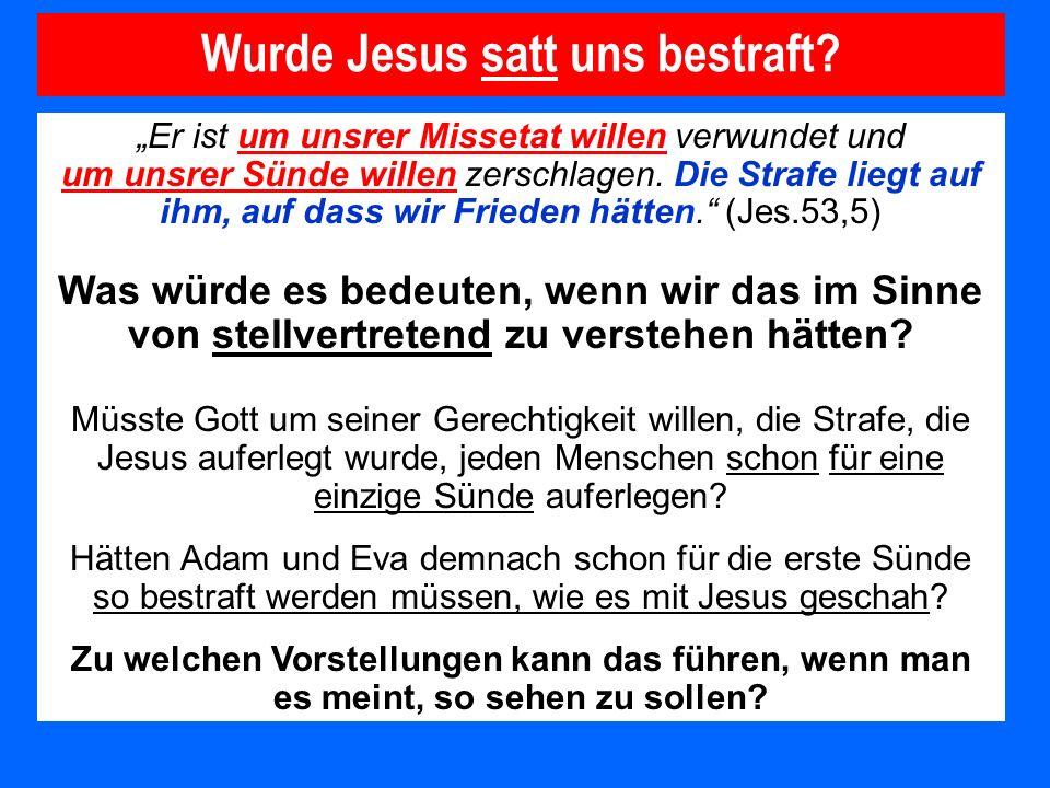 Wurde Jesus satt uns bestraft? Er ist um unsrer Missetat willen verwundet und um unsrer Sünde willen zerschlagen. Die Strafe liegt auf ihm, auf dass w