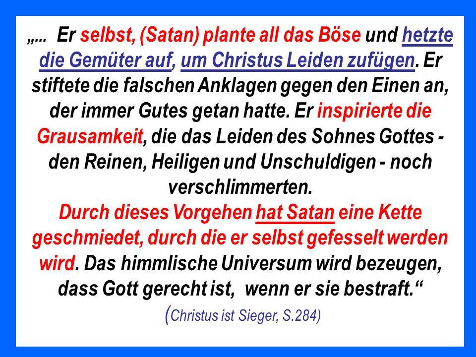 Satans Schicksal Da die Sünden der Gerechten auf Satan gelegt wurden, muß er nicht nur für seine eigene Empörung leiden, sondern für alle Sünden, zu denen er das Volk Gottes verführt hat.