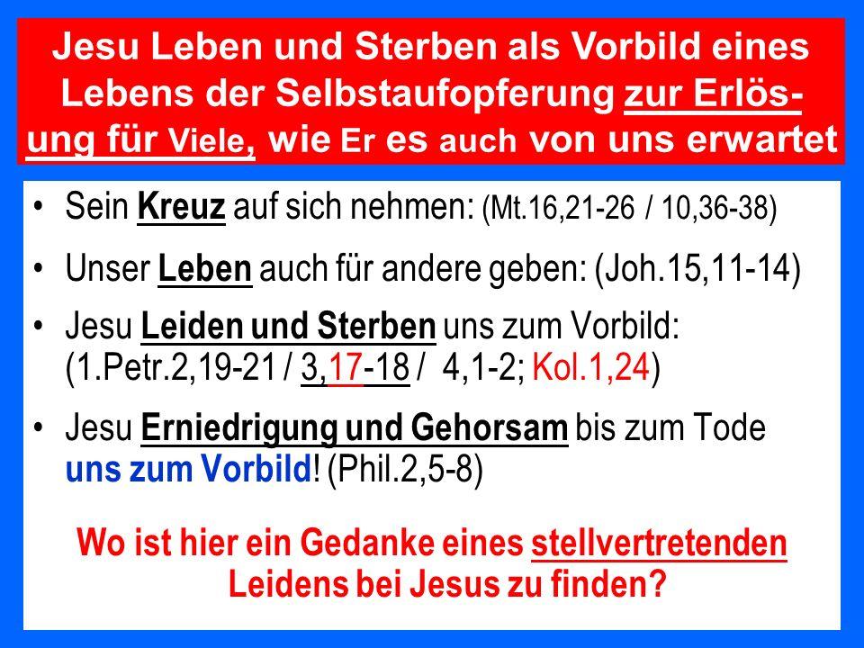 Sein Kreuz auf sich nehmen: (Mt.16,21-26 / 10,36-38) Unser Leben auch für andere geben: (Joh.15,11-14) Jesu Leiden und Sterben uns zum Vorbild: (1.Pet