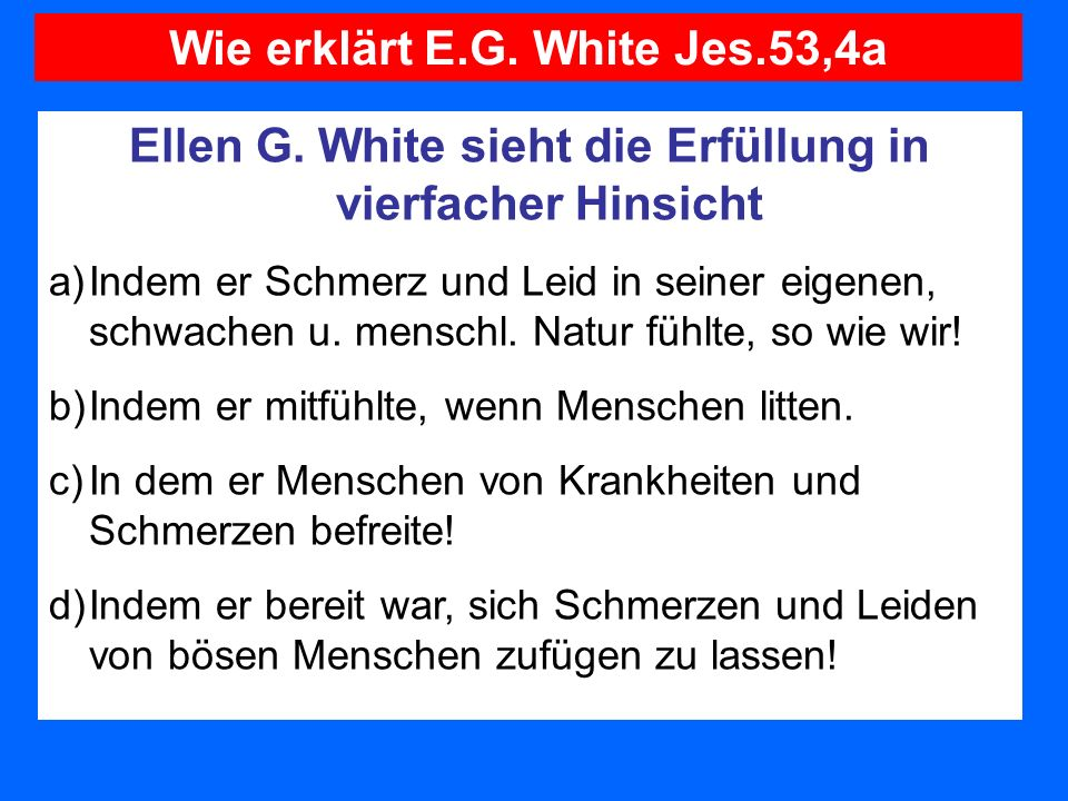 Ellen G. White sieht die Erfüllung in vierfacher Hinsicht a)Indem er Schmerz und Leid in seiner eigenen, schwachen u. menschl. Natur fühlte, so wie wi