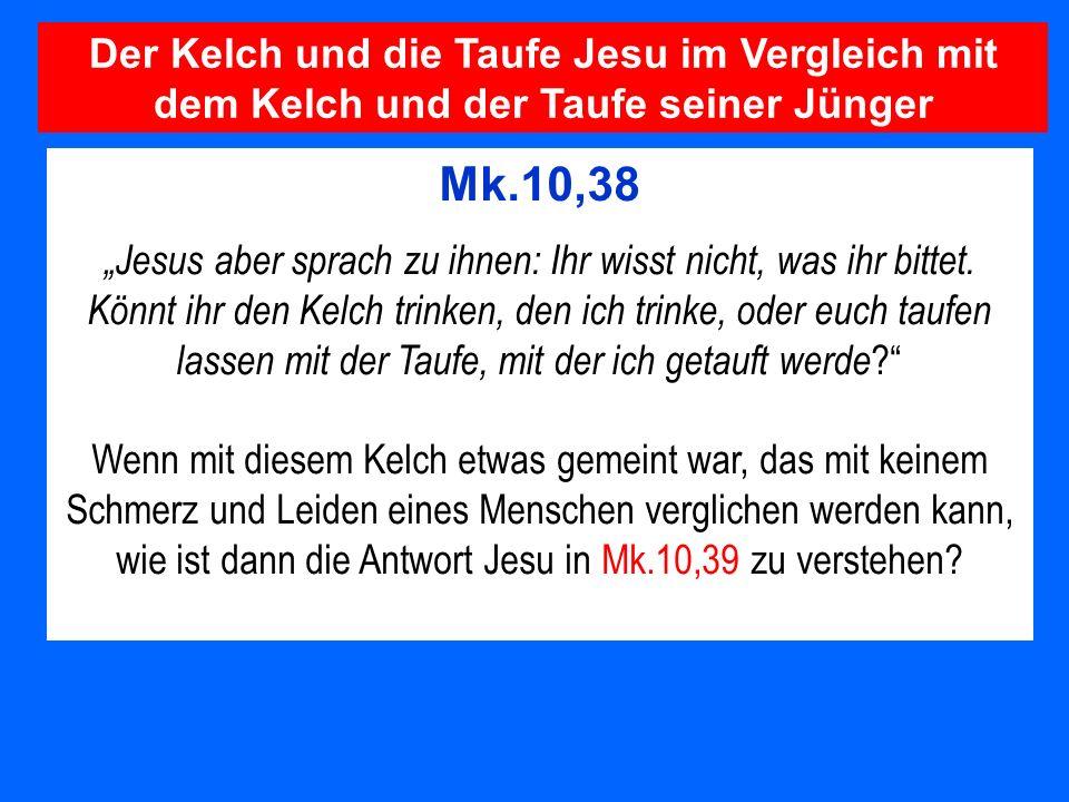 Mk.10,38 Jesus aber sprach zu ihnen: Ihr wisst nicht, was ihr bittet. Könnt ihr den Kelch trinken, den ich trinke, oder euch taufen lassen mit der Tau