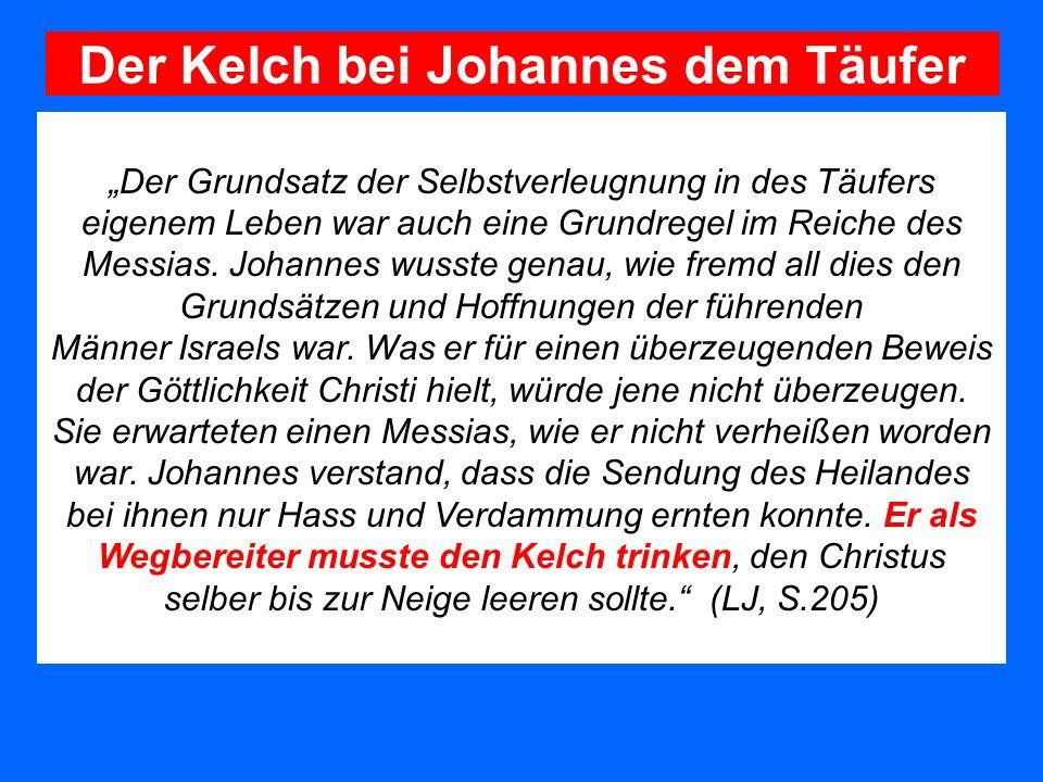 Der Kelch bei Johannes dem Täufer Der Grundsatz der Selbstverleugnung in des Täufers eigenem Leben war auch eine Grundregel im Reiche des Messias. Joh