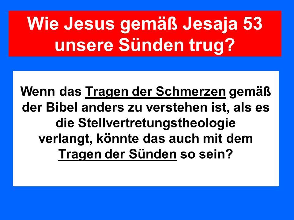 Wenn das Tragen der Schmerzen gemäß der Bibel anders zu verstehen ist, als es die Stellvertretungstheologie verlangt, könnte das auch mit dem Tragen d