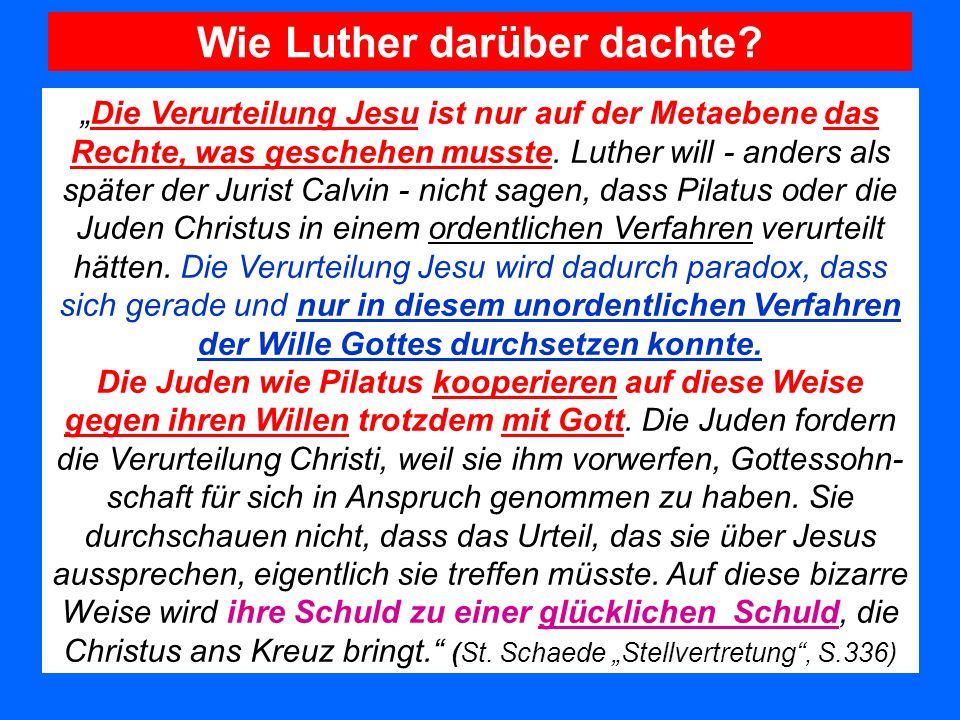 Wie Luther darüber dachte? Die Verurteilung Jesu ist nur auf der Metaebene das Rechte, was geschehen musste. Luther will - anders als später der Juris