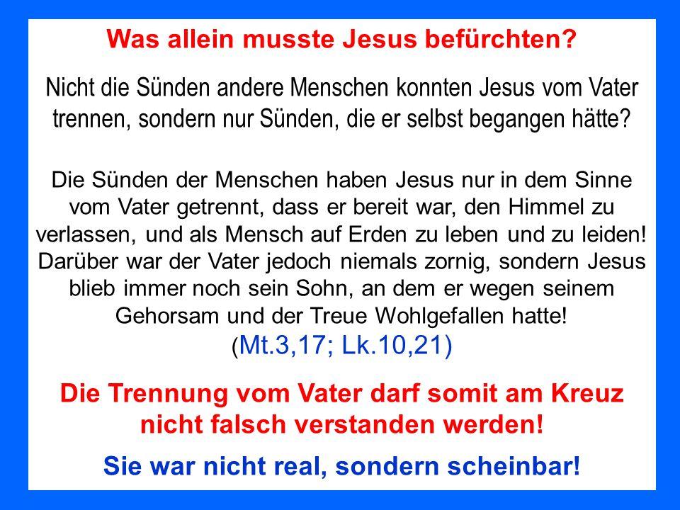Was allein musste Jesus befürchten? Nicht die Sünden andere Menschen konnten Jesus vom Vater trennen, sondern nur Sünden, die er selbst begangen hätte
