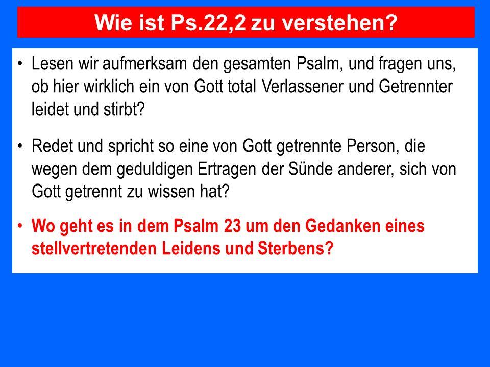 Lesen wir aufmerksam den gesamten Psalm, und fragen uns, ob hier wirklich ein von Gott total Verlassener und Getrennter leidet und stirbt? Redet und s