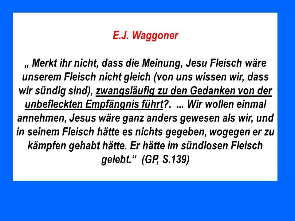 E.J. Waggoner Merkt ihr nicht, dass die Meinung, Jesu Fleisch wäre unserem Fleisch nicht gleich (von uns wissen wir, dass wir sündig sind), zwangsläuf