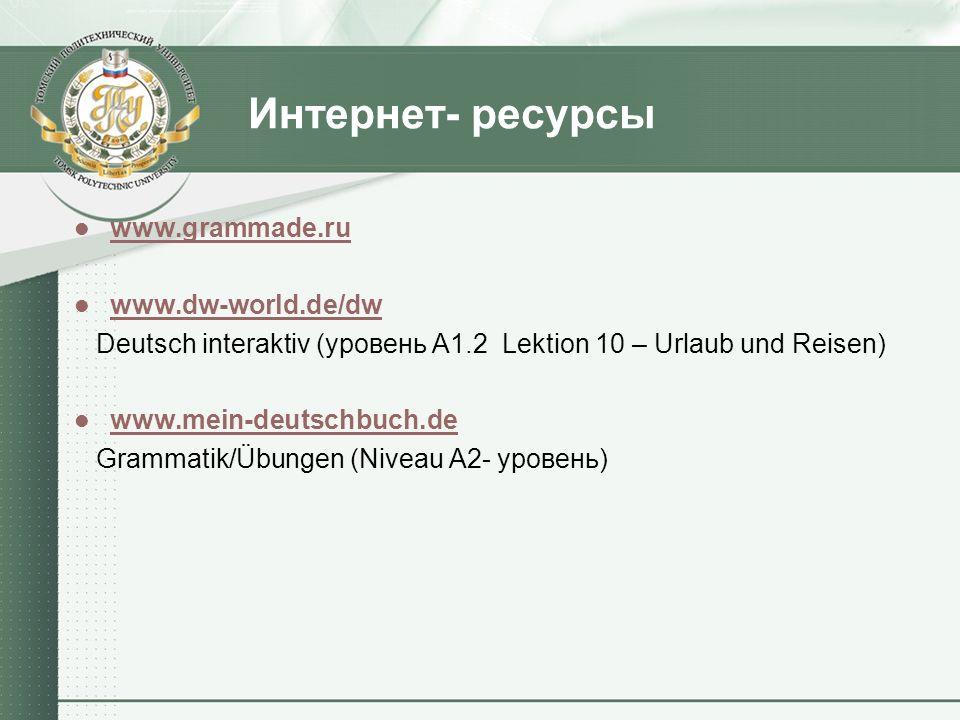 Интернет- ресурсы www.grammade.ru www.dw-world.de/dw Deutsch interaktiv (уровень А1.2 Lektion 10 – Urlaub und Reisen) www.mein-deutschbuch.de Grammatik/Übungen (Niveau А2- уровень)